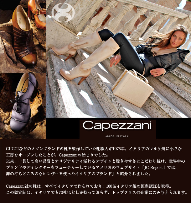 GUCCIなどのメゾンブランドの靴を製作していた靴職人が1976年、イタリアのマルケ州に小さな工房をオープンしたことが、Capezzaniの始まりでした。以来、一貫して高い品質とオリジナリティ溢れるデザインと履きやすさにこだわり続け、世界中のブランドやディレクターをフューチャーしているアメリカのウェブサイト「JC Report」では非の打ちどころのないレザーを使ったイタリアのブランド」と紹介されました。Capezzani社の靴は、すべてイタリアで作られており、100%イタリア製の国際認証を取得。この認定証は、イタリアでも70社ほどしか持っておらず、トップクラスの企業にのみ与えられます。