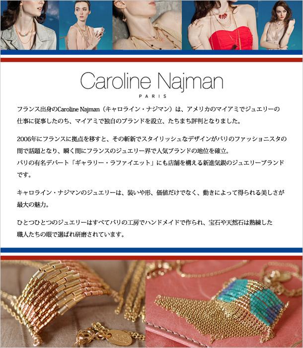 フランス出身のCaroline Najman(キャロライン・ナジマン)は、アメリカのマイアミでジュエリーの仕事に従事したのち、マイアミで独自のブランドを設立、たちまち評判となりました。2006年にフランスに拠点を移すと、その斬新でスタイリッシュなデザインがパリのファッショニスタの間で話題となり、瞬く間にフランスのジュエリー界で人気ブランドの地位を確立。 パリの有名デパート「ギャラリー・ラファイエット」にも店舗を構える新進気鋭のジュエリーブランドです。キャロライン・ナジマンのジュエリーは、装いや形、価値だけでなく、動きによって得られる美しさが最大の魅力。ひとつひとつのジュエリーはすべてパリの工房でハンドメイドで作られ、宝石や天然石は熟練した職人たちの眼で選ばれ研磨されています。