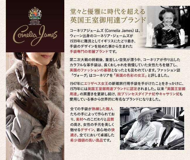コーネリアジェームズ(Cornelia James)は、ウィーン出身のコーネリア・ジェームズが1939年に難民としてイギリスにたどり着き、手袋のデザインを始めた事から生まれた手袋専門の老舗ブランドです。第二次大戦の終戦後、重苦しい空気が漂う中、コーネリアが作り出したカラフルな革手袋は、長くおしゃれを我慢していた女性たちを魅了し、英国のファッションの基礎となったとも言われています。ファッション誌「ヴォーグ」はコーネリアを「英国の色彩の女王」と評しました。1947年にエリザベス女王の新婚旅行用手袋を手がけたことをきっかけに、1979年には英国王室御用達ブランドに認定されました。以来「英国王室御用達」の肩書きを更新し続け、故プリンセスダイアナ妃やキャサリン妃も愛用している事から世界的に有名なブランドになりました。全ての手袋が熟練した職人たちの手によって作られており、素材へのこだわりと品質の高さ、女性の手元を美しく魅せるデザイン、着心地の快適さ、全てにおいて卓越した希少価値の高い逸品です。