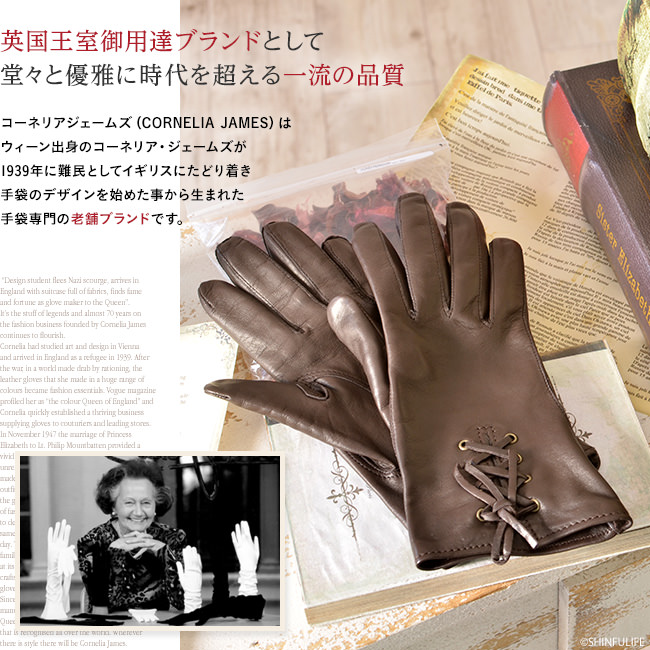 英国王室御用達ブランドとして堂々と優雅に時代を超える一流の品質。コーネリアジェームズ(Cornelia James)は、ウィーン出身のコーネリア・ジェームズが1939年に難民としてイギリスにたどり着き、手袋のデザインを始めた事から生まれた手袋専門の老舗ブランドです。