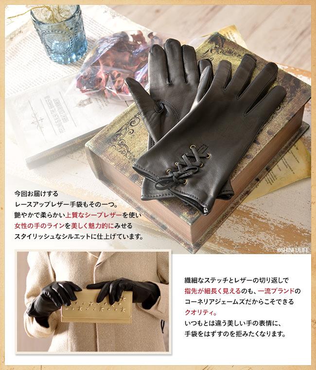 今回お届けするレースアップレザー手袋もその一つ。艶やかで柔らかい上質なシープレザーを使い、女性の手のラインを美しく魅力的にみせるスタイリッシュなシルエットに仕上げています。繊細なステッチとレザーの切り返しで指先が細長く見えるのも、一流ブランドのコーネリアジェームズだからこそできるクオリティ。いつもとは違う美しい手の表情に、手袋をはずすのを拒みたくなります。
