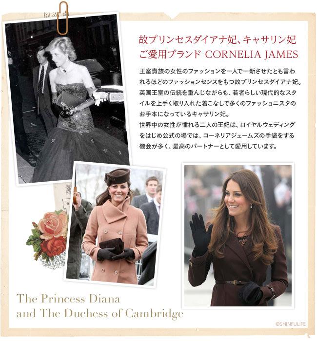 故プリンセスダイアナ妃、キャサリン妃ご愛用ブランド Cornelia James。王室貴族の女性のファッションを一人で一新させたとも言われるほどのファッションセンスをもつ故プリンセスダイアナ妃。英国王室の伝統を重んじながらも、若者らしい現代的なスタイルを上手く取り入れた着こなしで多くのファッショニスタのお手本になっているキャサリン妃。世界中の女性が憧れる二人の王妃は、ロイヤルウェディングをはじめ公式の場では、コーネリアジェームズの手袋をする機会が多く、最高のパートナーとして愛用しています。
