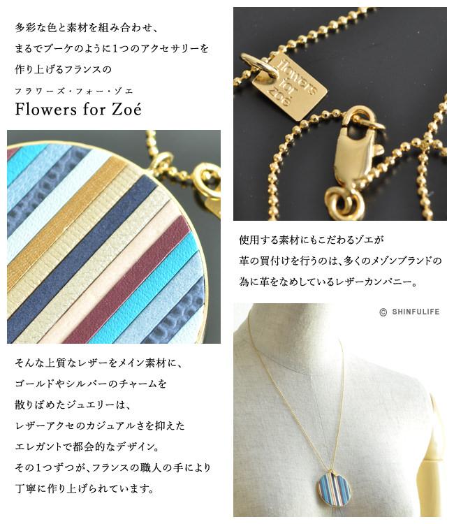 多彩な色と素材を組み合わせ、まるでブーケのように1つのアクセサリーを作り上げるフランスのFlowers for Zoé -フラワーズ・フォー・ゾエ-。使用する素材にもこだわるゾエが革の買付けを行うのは、多くのメゾンブランドの為に革をなめしているレザーカンパニー。そんな上質なレザーをメイン素材に、ゴールドやシルバーのチャームを散りばめたジュエリーは、レザーアクセのカジュアルさを抑えたエレガントで都会的なデザイン。その1つずつが、フランスの職人の手により丁寧に作り上げられています。