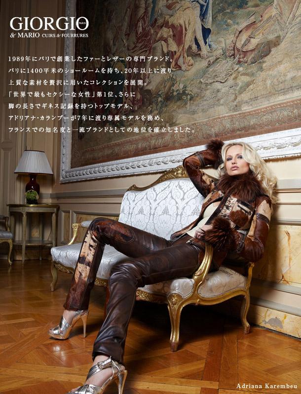 1989年にパリで創業したファーとレザーの専門ブランド。パリに1400平米のショールームを持ち、20年以上に渡り上質な素材を贅沢に用いたコレクションを展開。「世界で最もセクシーな女性」第1位、さらに脚の長さでギネス記録を持つトップモデル、アドリアナ・カランブーが7年に渡り専属モデルを務め、フランスでの知名度と一流ブランドとしての地位を確立しました。