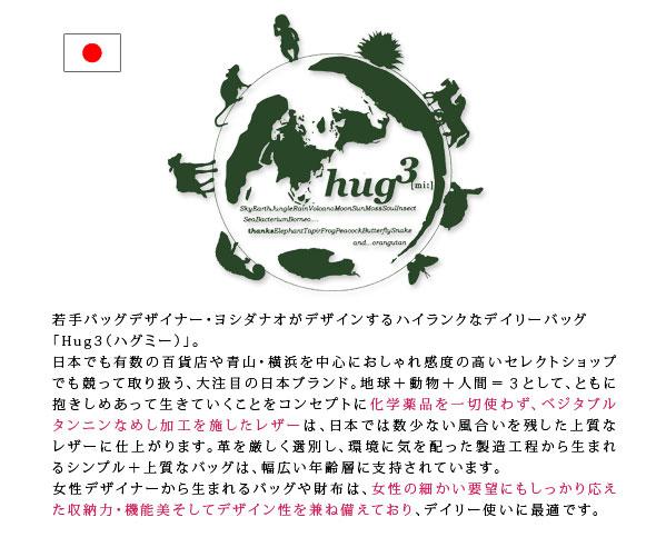 Hug3(ハグミー)は、3つがともに抱きしめあって生きていく、という願いを込めて生まれた、ナチュラルファッションブランドです。化学薬品を使わず、ベジタブルタンニンなめし加工を施したレザーで作られたバッグやお財布は、すべて自然や環境に優しいつくり。革の選別にも気を使い、使用する革はすべて最上ランクのレザーを用いて製作しています。材料への徹底したこだわりとその独創的なデザインは幅広い年齢層に支持され、数多くのファンを全国で増やし続けています