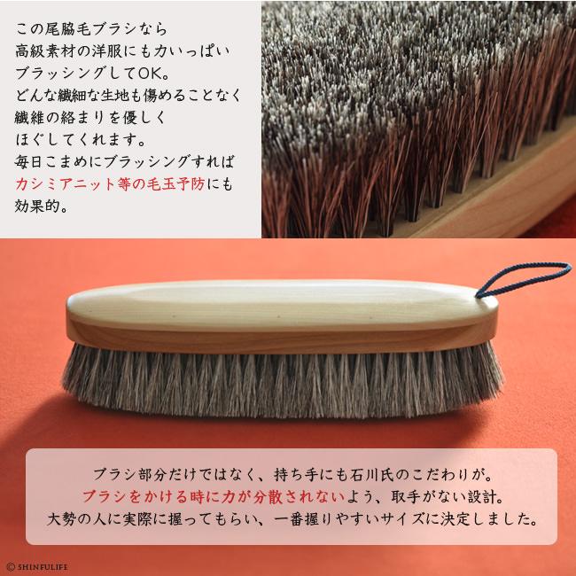 この尾脇毛ブラシなら、高級素材の洋服にも力いっぱいブラッシングしてOK。どんな繊細な生地も傷めることなく、繊維の絡まりを優しくほぐしてくれます。毎日こまめにブラッシングすれば、カシミアニット等の毛玉予防にも効果的。ブラシ部分だけではなく、持ち手にも石川氏のこだわりが。ブラシをかける時に力が分散されないよう、取手がない設計。大勢の人に実際に握ってもらい、一番握りやすいサイズに決定しました。