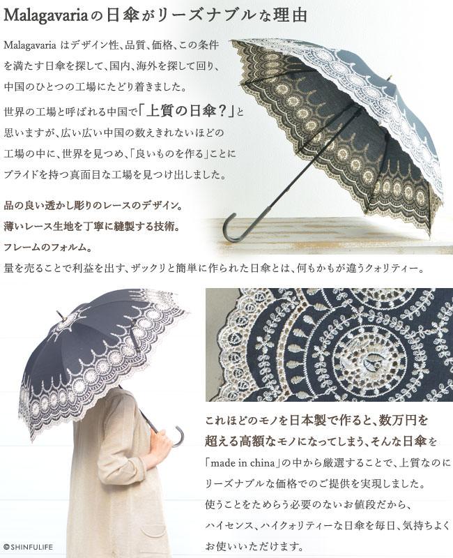 Malagavariaの日傘がリーズナブルな理由。Malagavaria はデザイン性、品質、価格、この条件を満たす日傘を探して、国内、海外を探して回り、中国のひとつの工場にたどり着きました。世界の工場と呼ばれる中国で「上質の日傘?」と思いますが、広い広い中国の数えきれないほどの工場の中に、世界を見つめ、「良いものを作る」ことにプライドを持つ真面目な工場を見つけ出しました。品の良い透かし彫りのレースのデザイン。薄いレース生地を丁寧に縫製する技術。 フレームのフォルム。量を売ることで利益を出す、ザックリと簡単に作られた日傘とは、何もかもが違うクォリティー。これほどのモノを日本製で作ると、数万円を超える高額なモノになってしまう、そんな日傘を「made in china」の中から厳選することで、上質なのにリーズナブルな価格でのご提供を実現しました。使うことをためらう必要のないお値段だから、ハイセンス、ハイクォリティーな日傘を毎日、気持ちよくお使いいただけます。