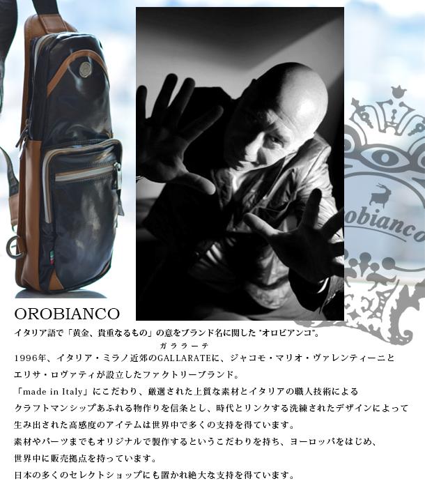 【OROBIANCO】(オロビアンコ):【オロビアンコ】とはイタリア語で「黄金、貴重なるもの」の意。1996年、イタリア・ミラノ近郊のGALLARATE(ガララーテ)に、ジャコモ・マリオ・ヴァレンティーニとエリサ・ロヴァティが設立したファクトリーブランド。「made in Italy」にこだわり、厳選された上質な素材とイタリアの職人技術によるクラフトマンシップあふれる物作りを信条とし、時代とリンクする洗練されたデザインによって生み出された高感度のアイテムは世界中で多くの支持を得ています。 素材やパーツまでもオリジナルで製作するというこだわりを持ち、ヨーロッパをはじめ、世界中に販売拠点を持っています。日本の多くのセレクトショップにも置かれ絶大な支持を得ています。
