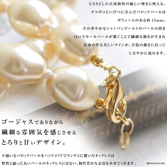 とろりとした真珠独特の優しい輝きに映える、デコボコといびつに歪んだバロックパールはボリュームのある約13mm。その華やかなシャンパンゴールドのパールの間を白いスモールパールが繋ぐことで繊細な動きが生まれ真珠の作る美しいラインが、首筋の動きに沿ってしなやかに流れます。ゴージャスでありながら繊細な雰囲気を感じさせるとろりと甘いデザイン。不揃いなバロックパールをハンドメイドでランダムに繋いだネックレスは整然と揃った丸いパールのネックレスにはない、個性豊かな表情をみせてくれます。