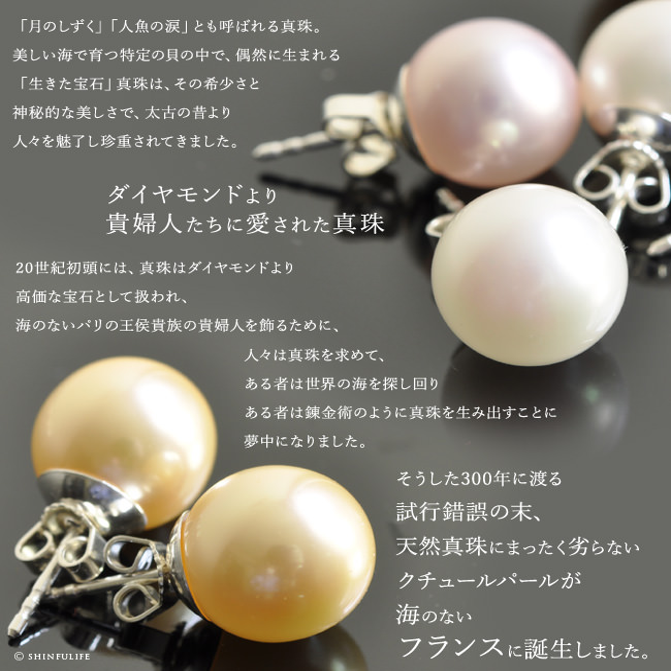 「月のしずく」「人魚の涙」とも呼ばれる真珠。美しい海で育つ特定の貝の中で、偶然に生まれる「生きた宝石」真珠は、その希少さと神秘的な美しさで、太古の昔より人々を魅了し珍重されてきました。ダイヤモンドより貴婦人たちに愛された真珠20世紀初頭には、真珠はダイヤモンドより高価な宝石として扱われ、海のないパリの王侯貴族の貴婦人を飾るために、人々は真珠を求めて、ある者は世界の海を探し回りある者は錬金術のように真珠を生み出すことに夢中になりました。そうした300年に渡る試行錯誤の末、天然真珠にまったく劣らないクチュールパールが海のないフランスに誕生しました。