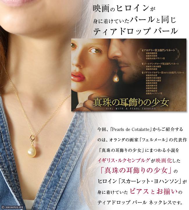 今回、「Pearls de Cotalatte」からご紹介するのは、オランダの画家「フェルメール」の代表作「真珠の耳飾りの少女」にまつわる小説をイギリス・ルクセンブルグ が 映画化した「真珠の耳飾りの少女」のヒロイン「スカーレット・ヨハンソン」が身に着けていた ピアス と お揃いのティアドロップ パール ネックレスです。