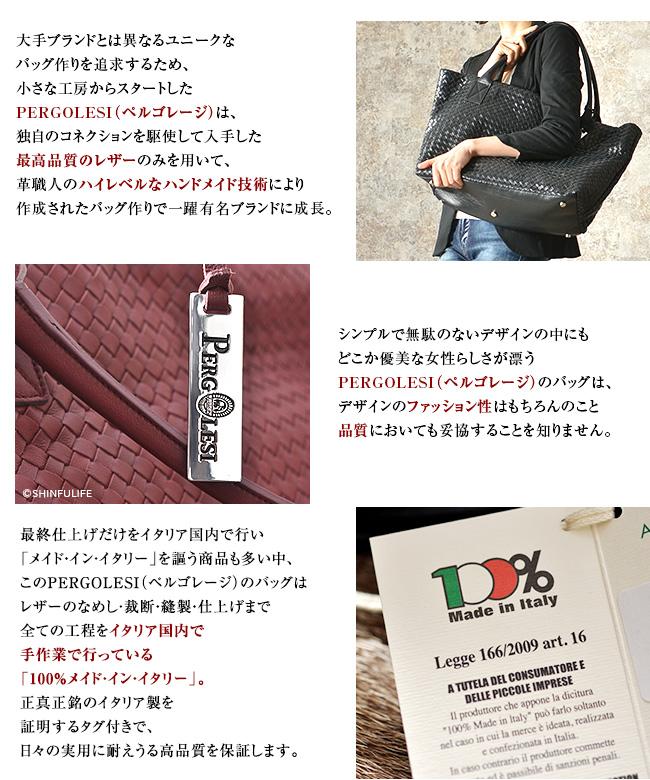大手ブランドとは異なるユニークなバッグ作りを追求するため、小さな工房からスタートしたPERGOLESI(ペルゴレージ)は、独自のコネクションを駆使して入手した最高品質のレザーのみを用いて、革職人のハイレベルなハンドメイド技術により作成されたバッグ作りで一躍有名ブランドに成長。イタリア国内のみならず、ヨーロッパ・ドバイ・ロシア・メキシコ等世界中の国々で高い評価を受けています。シンプルで無駄のないデザインの中にもどこか優美な女性らしさが漂うPERGOLESI(ペルゴレージ)のバッグは、デザインのファッション性はもちろんのこと品質においても妥協することを知りません。最終仕上げだけをイタリア国内で行い「メイド・イン・イタリー」を謳う商品も多い中、このPERGOLESI(ペルゴレージ)のバッグはレザーのなめし・裁断・縫製・仕上げまで全ての工程をイタリア国内で手作業で行っている「100%メイド・イン・イタリー」。正真正銘のイタリア製を証明するタグ付きで、日々の実用に耐えうる高品質を保証します。