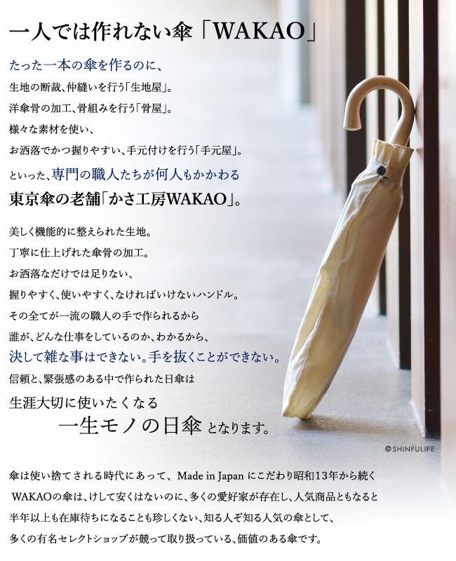 一人では作れない傘「WAKAO」。たった一本の傘を作るのに生地の断裁、仲縫いを行う「生地屋」。洋傘骨の加工、骨組みを行う「骨屋」。様々な素材を使い、お洒落でかつ握りやすい、手元付けを行う「手元屋」。といった、専門の職人たちが何人もかかわる東京傘の老舗「かさ工房WAKAO」。丁寧に仕上げれた傘骨の加工も、最も美しく、機能的に整えられた上質な生地も、お洒落なだけでは足りない、握りやすく、使いやすく、なければいけないハンドルもそれぞれが、一流の職人の手で作られるから誰が、どんな仕事をしているのか、わかるから、決して雑な事はできない。手を抜くことができない。信頼と、緊張感のある中で作られたそれらをWAKAOが調和を持って仕上げた日傘は生涯大切に使いたくなる一生モノの日傘 となります。海外製の安い傘が巷に出回り、傘は使い捨てされる時代にあって、昭和13年から続く Made in Japan にこだわるWAKAOの傘は、けして安くはないのに、多くの愛好家が存在し、人気商品ともなると半年以上も在庫待ちになることも珍しくない、知る人ぞ知る人気の傘として、多くの有名セレクトショップが競って取り扱っている、大変、価値のある傘です。