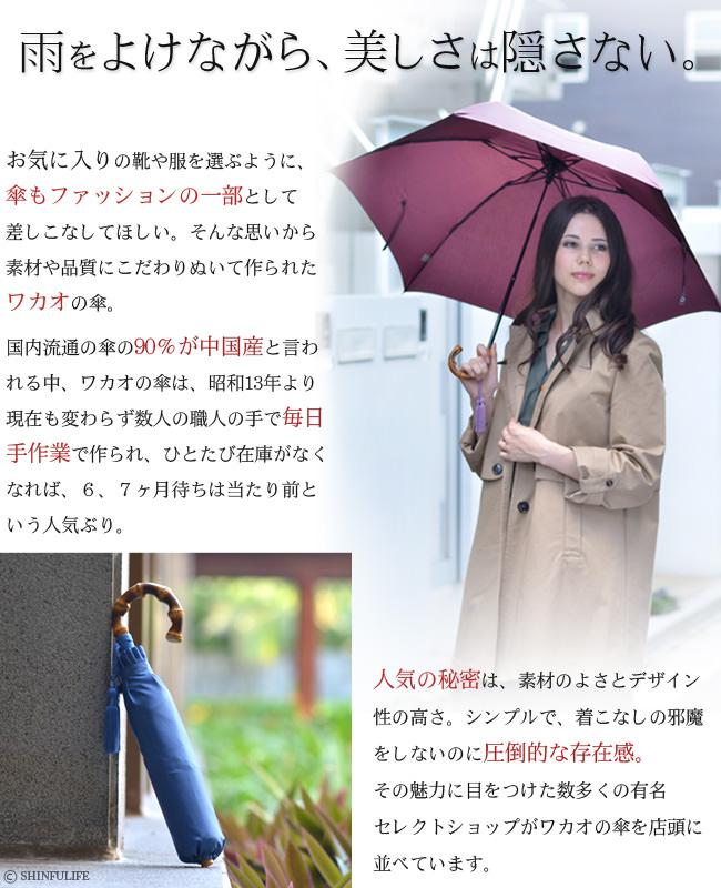 お気に入りの靴や服を選ぶように、傘もファッションの一部として差しこなしてほしい。そんな思いから素材や品質にこだわりぬいて作られたワカオの傘。国内流通の傘の90%が中国産と言われる中、ワカオの傘は、昭和13年より現在も変わらず数人の職人の手で毎日手作業で作られ、ひとたび在庫がなくなれば、6、7ヶ月待ちは当たり前という人気ぶり。人気の秘密は、素材のよさとデザイン性の高さ。シンプルで、着こなしの邪魔をしないのに圧倒的な存在感。その魅力に目をつけた数多くの有名セレクトショップがワカオの傘を店頭に並べています。