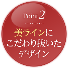 Point2.美ラインに こだわり抜いた デザイン