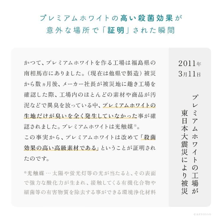 かつて、プレミアムホワイトをつくっている工場は、福島県の南相馬市にありました。2011年3月11日の東北地方太平洋沖地震により、工場は被災。さらに原発の避難地域から近い場所にあったため、現在は他県で製造を行っています。数ヵ月後、メーカーの社長が被災地に趣き、工場を確認した時、ほとんどの素材や商品が汚泥などで異臭を放っている中、プレミアムホワイトの生地だけが、においを全く発生していなかったことが確認されました。プレミアムホワイトは、光触媒。あらためて殺菌効果の高い高級素材であるということが証明されました。